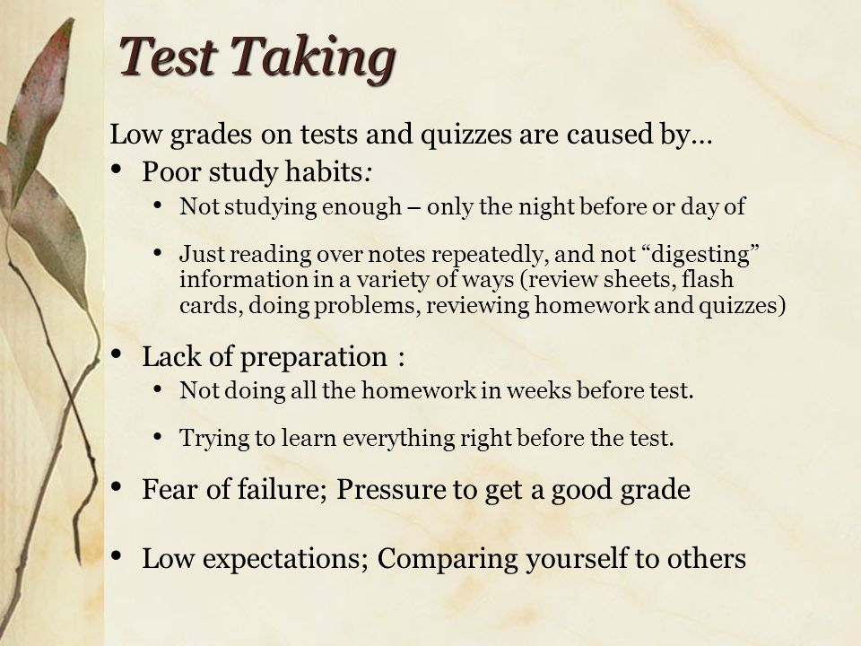 Test Taking Low grades on tests and quizzes are caused by… Poor study habits: Not studying enough – only the night before or day of Just reading over notes repeatedly, and not digesting information in a variety of ways (review sheets, flash cards, doing problems, reviewing homework and quizzes) Lack of preparation : Not doing all the homework in weeks before test.