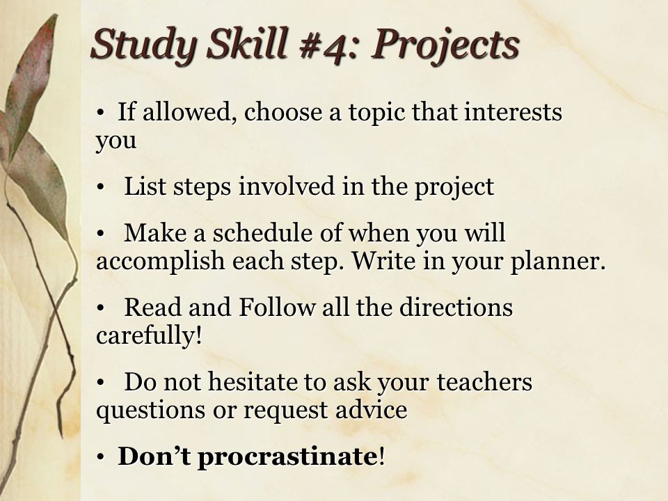 Study Skill #4: Projects If allowed, choose a topic that interests you If allowed, choose a topic that interests you List steps involved in the project List steps involved in the project Make a schedule of when you will accomplish each step.