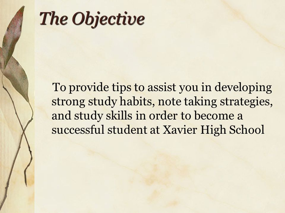 The Objective To provide tips to assist you in developing strong study habits, note taking strategies, and study skills in order to become a successful student at Xavier High School