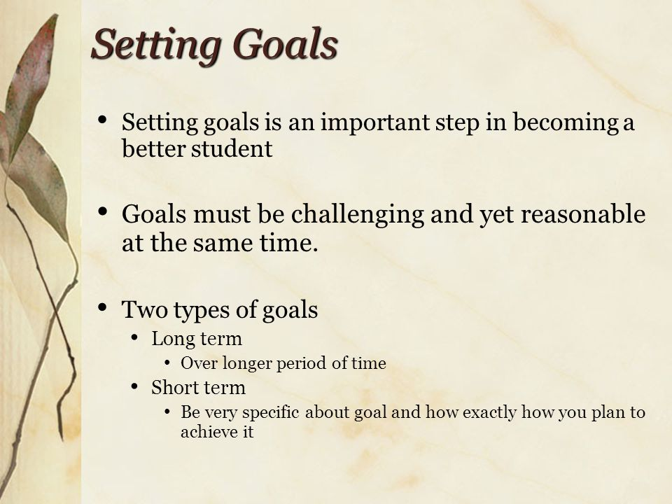 Setting Goals Setting goals is an important step in becoming a better student Goals must be challenging and yet reasonable at the same time.