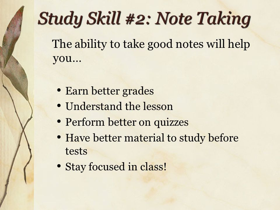 Study Skill #2: Note Taking The ability to take good notes will help you… Earn better grades Understand the lesson Perform better on quizzes Have better material to study before tests Stay focused in class!