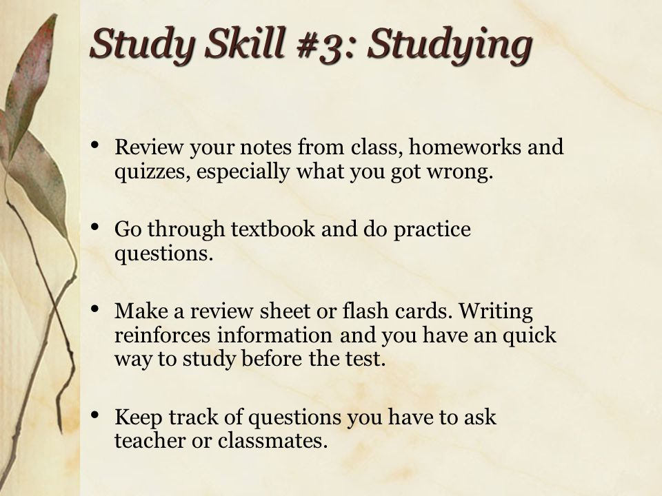 Study Skill #3: Studying Review your notes from class, homeworks and quizzes, especially what you got wrong.