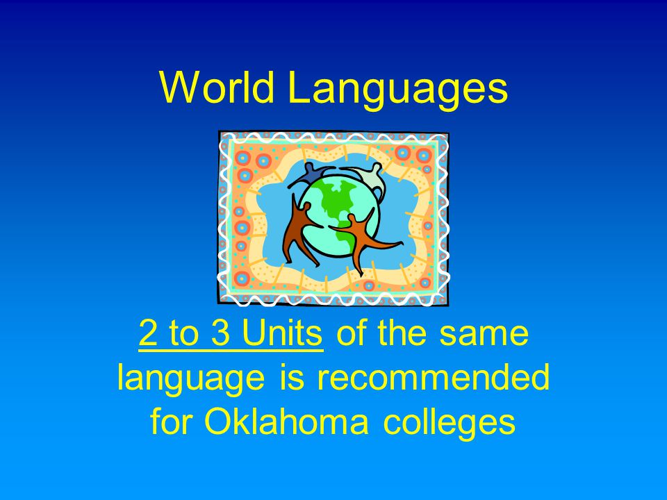 World Languages 2 to 3 Units of the same language is recommended for Oklahoma colleges
