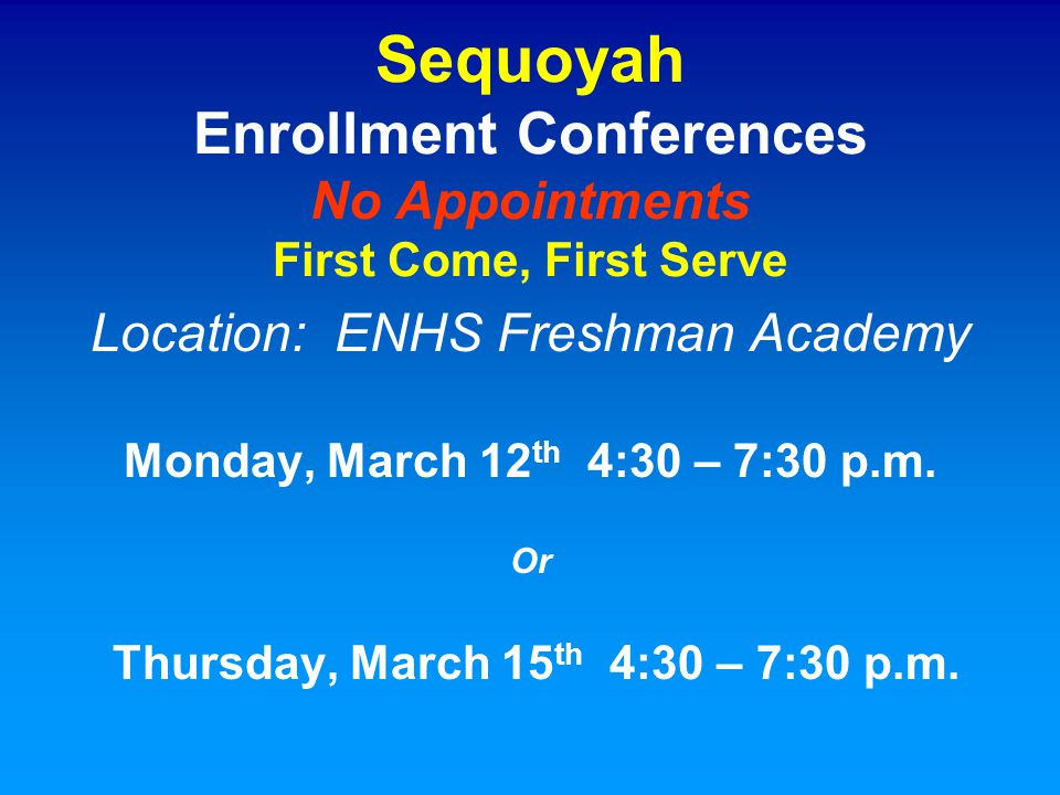 Sequoyah Enrollment Conferences No Appointments First Come, First Serve Location: ENHS Freshman Academy Monday, March 12 th 4:30 – 7:30 p.m. Or Thursd