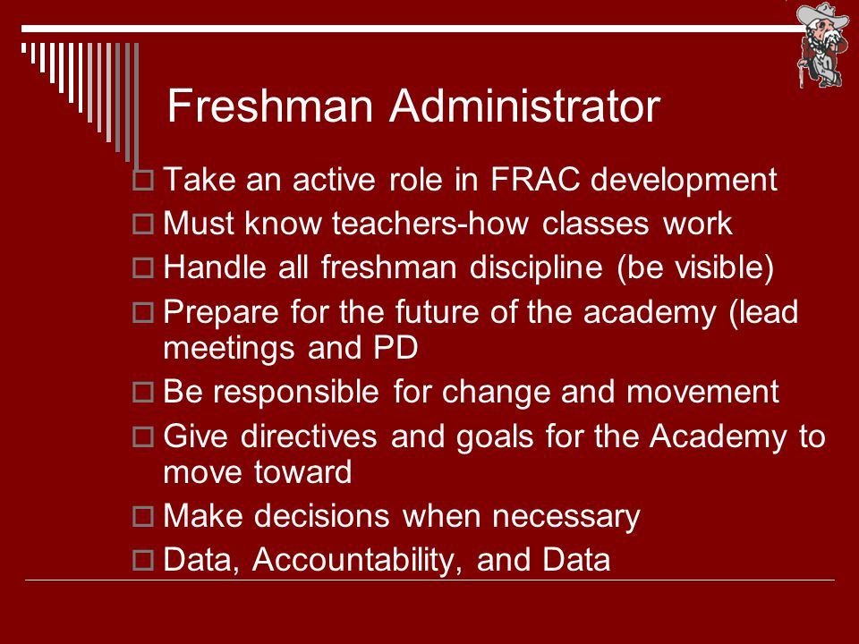  Take an active role in FRAC development  Must know teachers-how classes work  Handle all freshman discipline (be visible)  Prepare for the future of the academy (lead meetings and PD  Be responsible for change and movement  Give directives and goals for the Academy to move toward  Make decisions when necessary  Data, Accountability, and Data Freshman Administrator