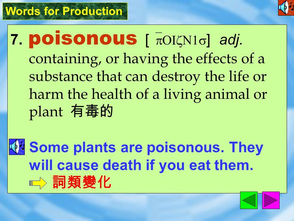 Words for Production 7.poisonous [ `pOIzN1s ] adj.