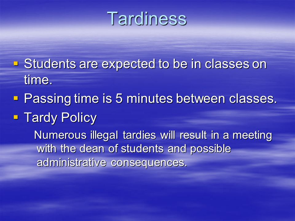 Tardiness  Students are expected to be in classes on time.  Passing time is 5 minutes between classes.  Tardy Policy Numerous illegal tardies will