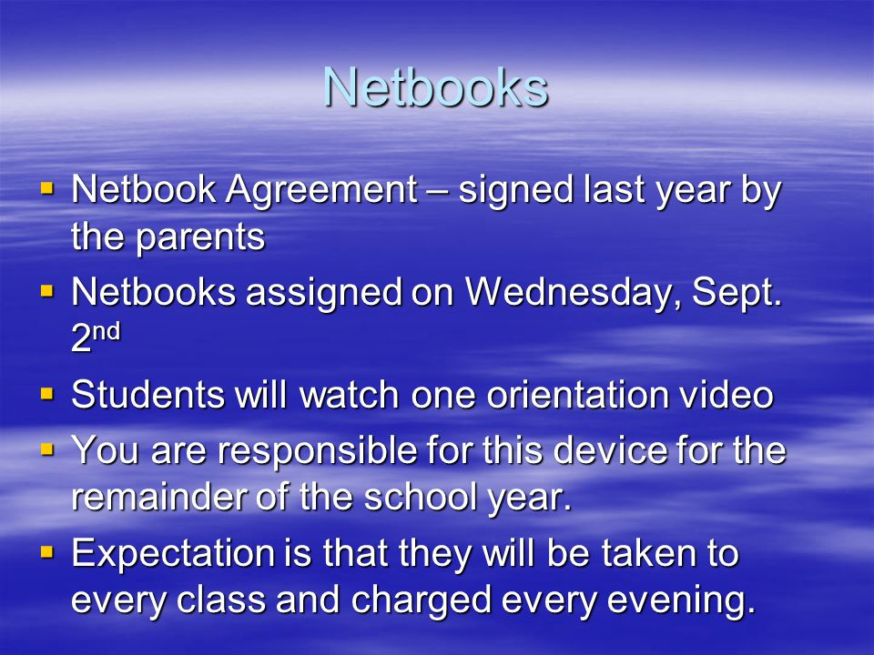 Netbooks  Netbook Agreement – signed last year by the parents  Netbooks assigned on Wednesday, Sept. 2 nd  Students will watch one orientation vide