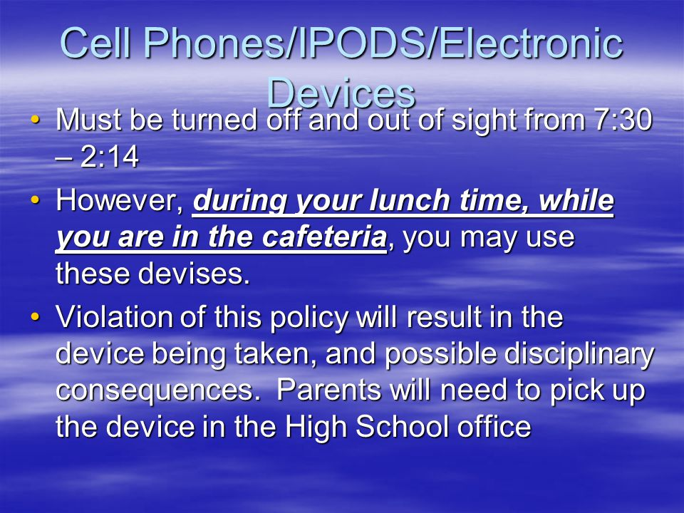 Cell Phones/IPODS/Electronic Devices Must be turned off and out of sight from 7:30 – 2:14Must be turned off and out of sight from 7:30 – 2:14 However,