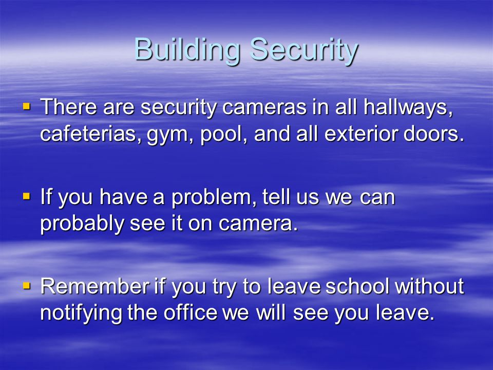Building Security  There are security cameras in all hallways, cafeterias, gym, pool, and all exterior doors.  If you have a problem, tell us we can