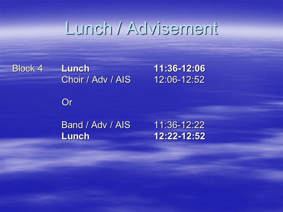 Lunch / Advisement Block 4 Lunch 11:36-12:06 Choir / Adv / AIS12:06-12:52 Choir / Adv / AIS12:06-12:52 Or Or Band / Adv / AIS 11:36-12:22 Band / Adv / AIS 11:36-12:22 Lunch 12:22-12:52 Lunch 12:22-12:52