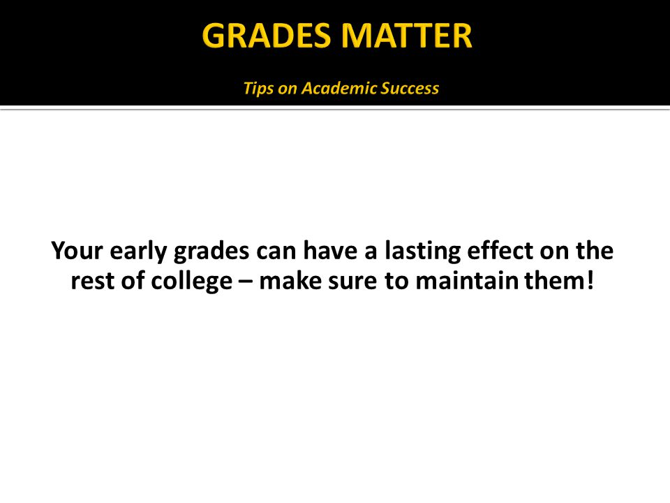 Your early grades can have a lasting effect on the rest of college – make sure to maintain them!