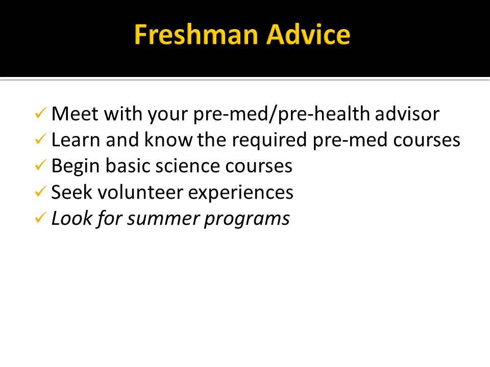 Meet with your pre-med/pre-health advisor Learn and know the required pre-med courses Begin basic science courses Seek volunteer experiences Look for summer programs