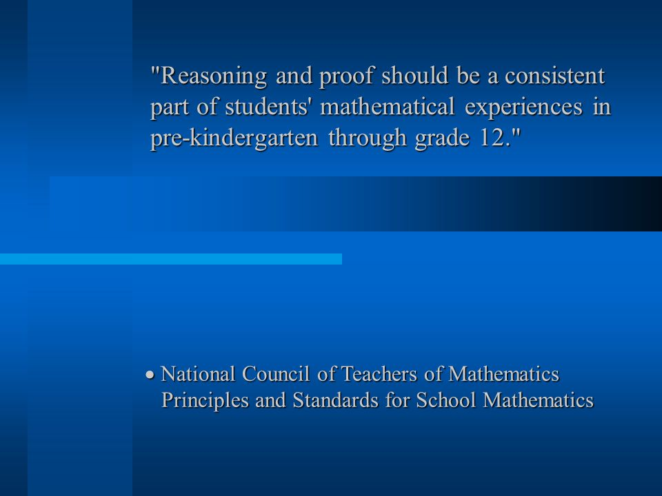 Reasoning and proof should be a consistent part of students mathematical experiences in pre-kindergarten through grade 12.  National Council of Teachers of Mathematics Principles and Standards for School Mathematics Principles and Standards for School Mathematics