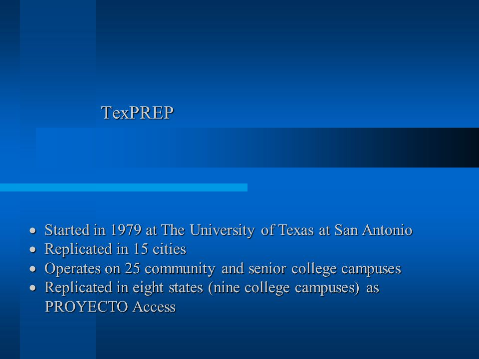 TexPREP  Started in 1979 at The University of Texas at San Antonio  Replicated in 15 cities  Operates on 25 community and senior college campuses 