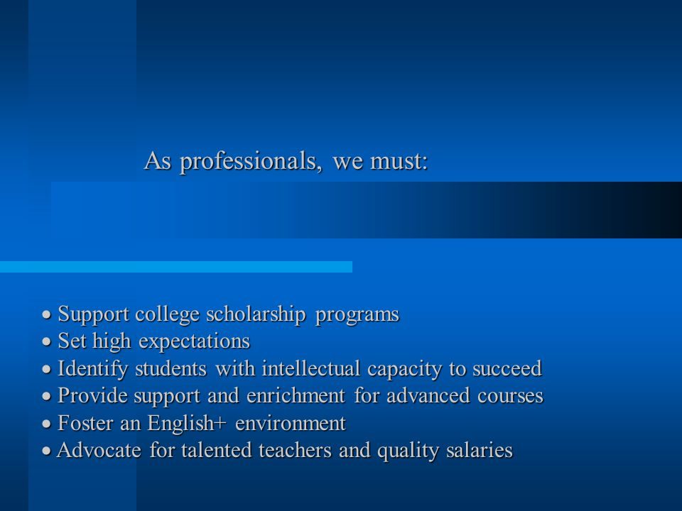 As professionals, we must:  Support college scholarship programs  Set high expectations  Identify students with intellectual capacity to succeed  Provide support and enrichment for advanced courses  Foster an English+ environment  Advocate for talented teachers and quality salaries