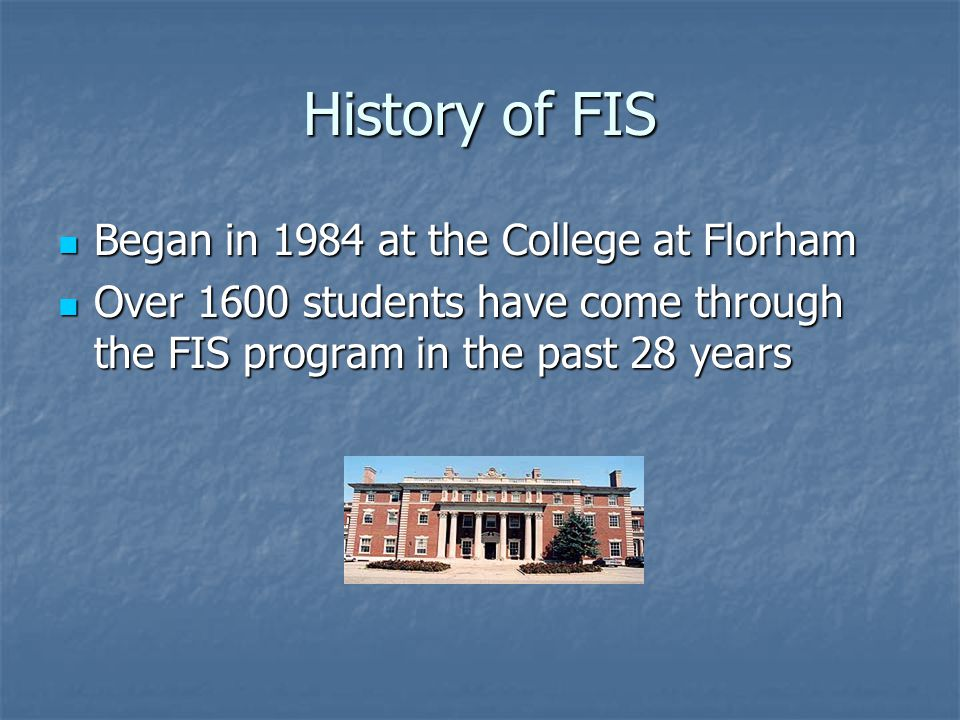 History of FIS Began in 1984 at the College at Florham Began in 1984 at the College at Florham Over 1600 students have come through the FIS program in the past 28 years Over 1600 students have come through the FIS program in the past 28 years