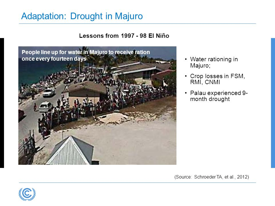 People line up for water in Majuro to receive ration once every fourteen days Lessons from 1997 - 98 El Niño Water rationing in Majuro; Crop losses in FSM, RMI, CNMI Palau experienced 9- month drought Adaptation: Drought in Majuro (Source: Schroeder TA, et al., 2012)