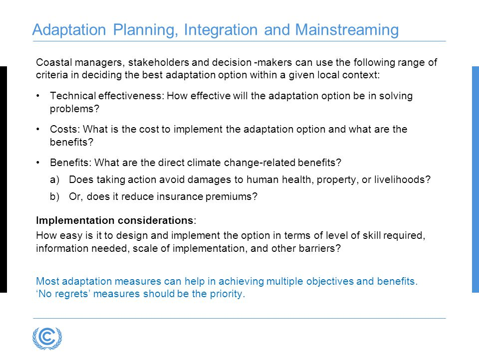 Adaptation Planning, Integration and Mainstreaming Coastal managers, stakeholders and decision -makers can use the following range of criteria in deciding the best adaptation option within a given local context: Technical effectiveness: How effective will the adaptation option be in solving problems.