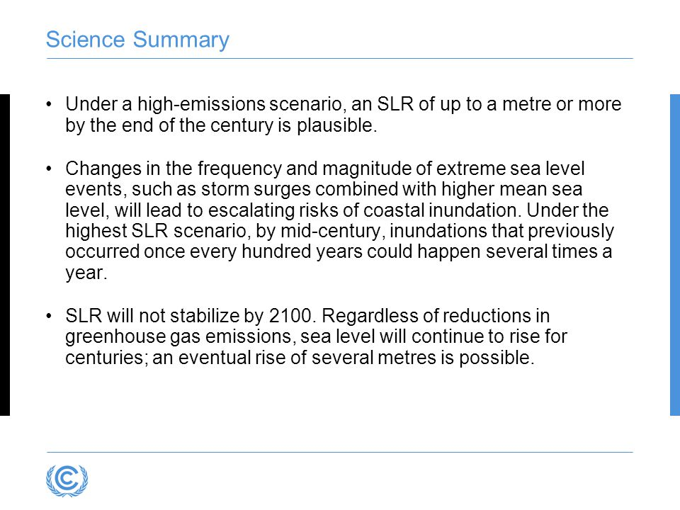 Science Summary Under a high-emissions scenario, an SLR of up to a metre or more by the end of the century is plausible.