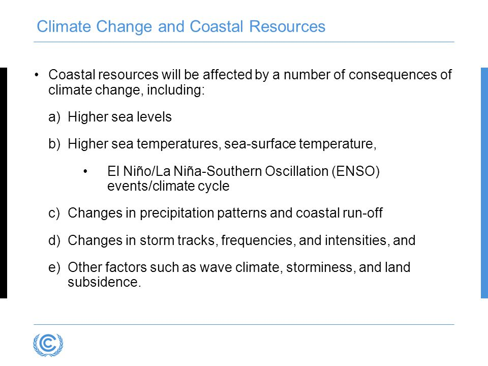 Climate Change and Coastal Resources Coastal resources will be affected by a number of consequences of climate change, including: a)Higher sea levels b)Higher sea temperatures, sea-surface temperature, El Niño/La Niña-Southern Oscillation (ENSO) events/climate cycle c)Changes in precipitation patterns and coastal run-off d)Changes in storm tracks, frequencies, and intensities, and e)Other factors such as wave climate, storminess, and land subsidence.