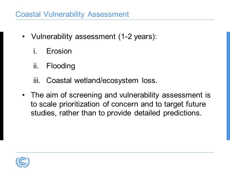 Coastal Vulnerability Assessment Vulnerability assessment (1-2 years): i.Erosion ii.Flooding iii.Coastal wetland/ecosystem loss. The aim of screening