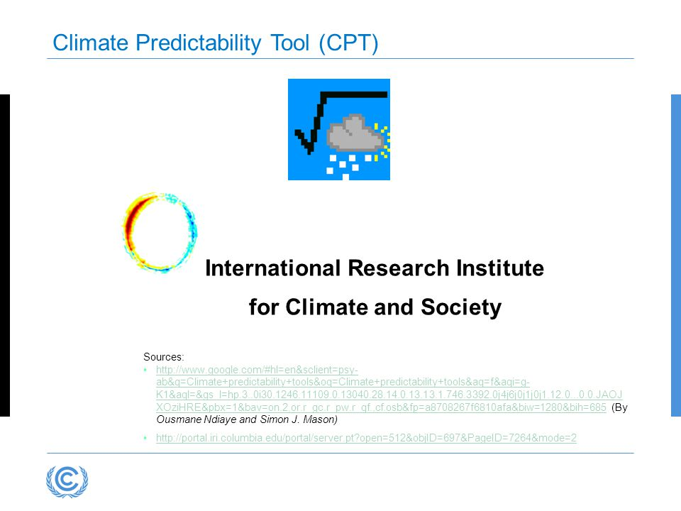 International Research Institute for Climate and Society Climate Predictability Tool (CPT) Sources: http://www.google.com/#hl=en&sclient=psy- ab&q=Climate+predictability+tools&oq=Climate+predictability+tools&aq=f&aqi=g- K1&aql=&gs_l=hp.3..0i30.1246.11109.0.13040.28.14.0.13.13.1.746.3392.0j4j6j0j1j0j1.12.0...0.0.JAOJ XOziHRE&pbx=1&bav=on.2,or.r_gc.r_pw.r_qf.,cf.osb&fp=a8708267f6810afa&biw=1280&bih=685 (By Ousmane Ndiaye and Simon J.