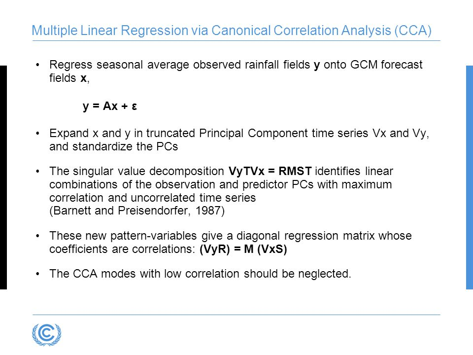 Multiple Linear Regression via Canonical Correlation Analysis (CCA) Regress seasonal average observed rainfall fields y onto GCM forecast fields x, y = Ax + ε Expand x and y in truncated Principal Component time series Vx and Vy, and standardize the PCs The singular value decomposition VyTVx = RMST identifies linear combinations of the observation and predictor PCs with maximum correlation and uncorrelated time series (Barnett and Preisendorfer, 1987) These new pattern-variables give a diagonal regression matrix whose coefficients are correlations: (VyR) = M (VxS) The CCA modes with low correlation should be neglected.