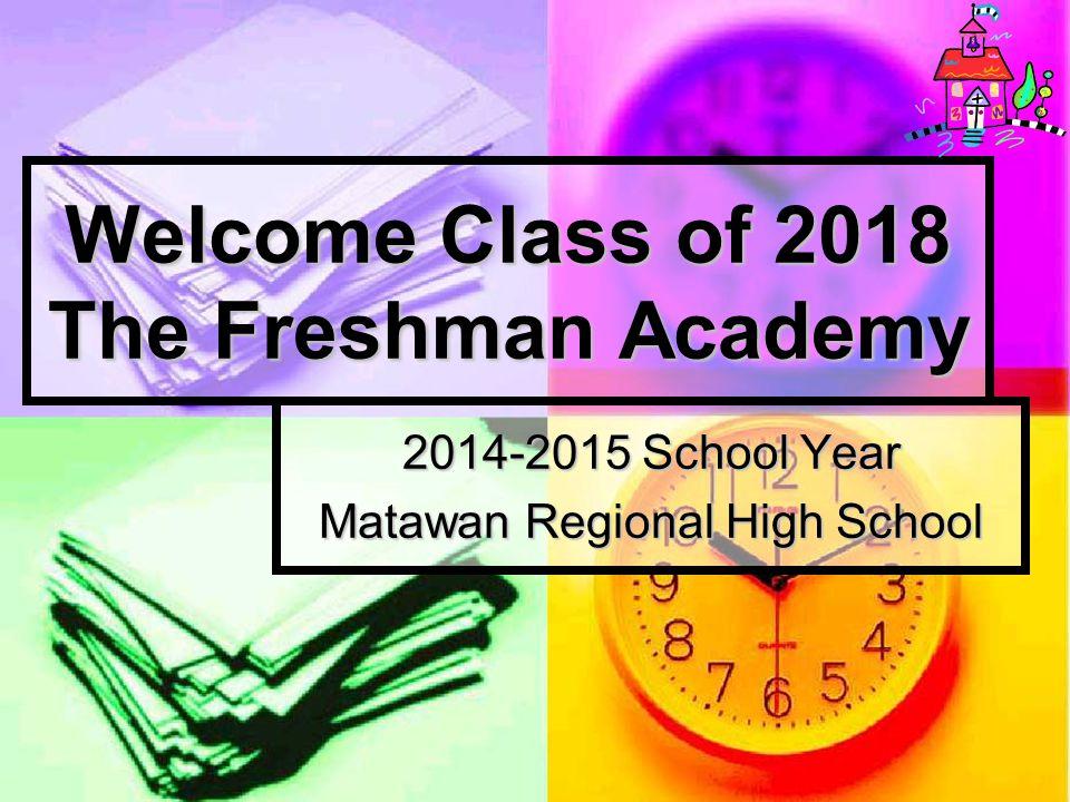 Welcome Class of 2018 The Freshman Academy 2014-2015 School Year Matawan Regional High School