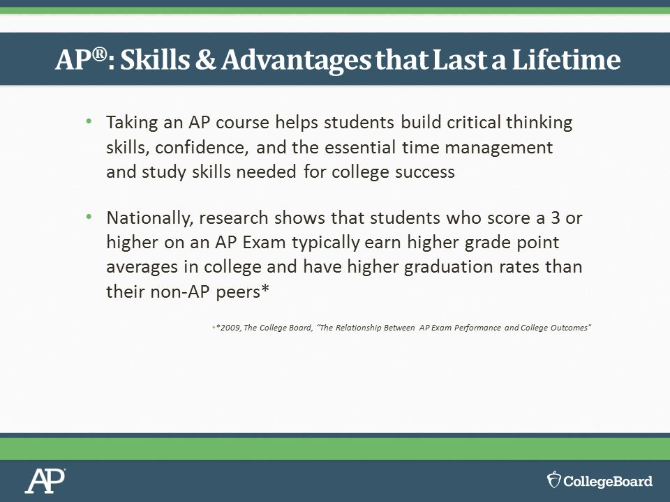 Taking an AP course helps students build critical thinking skills, confidence, and the essential time management and study skills needed for college s