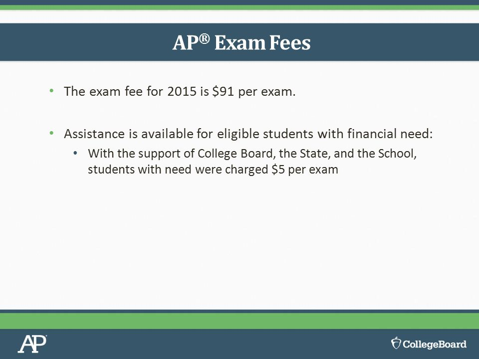 The exam fee for 2015 is $91 per exam. Assistance is available for eligible students with financial need: With the support of College Board, the State