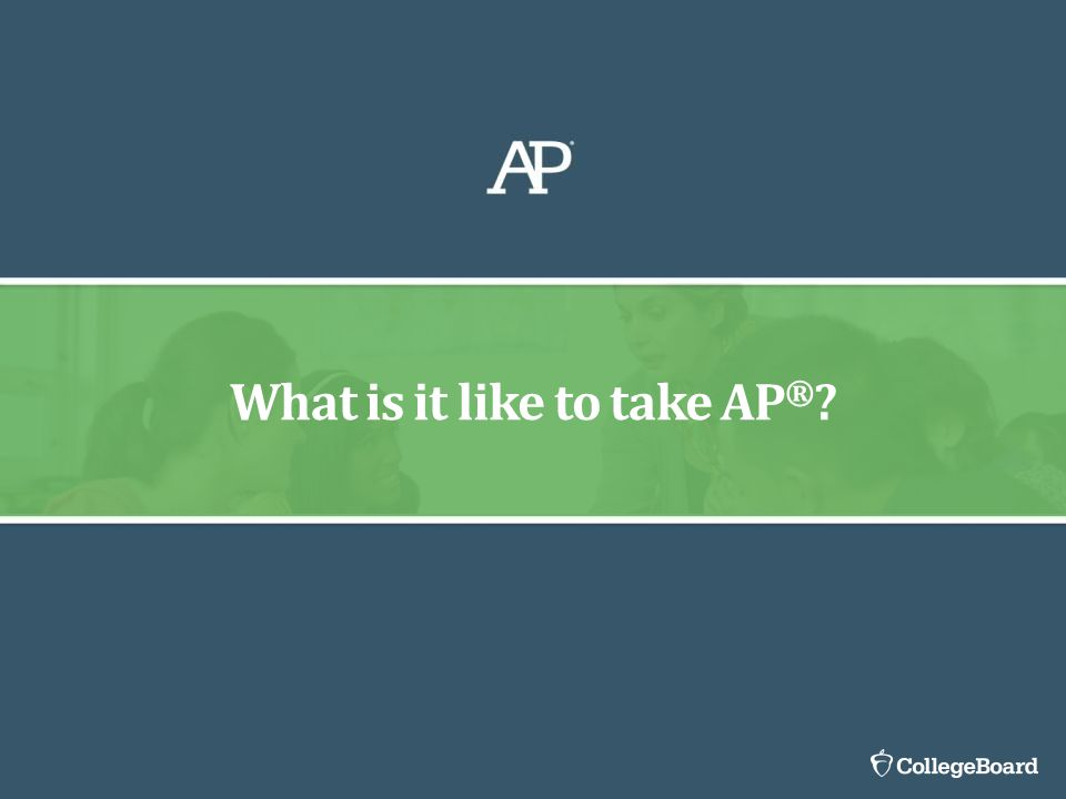 What is it like to take AP ® ?