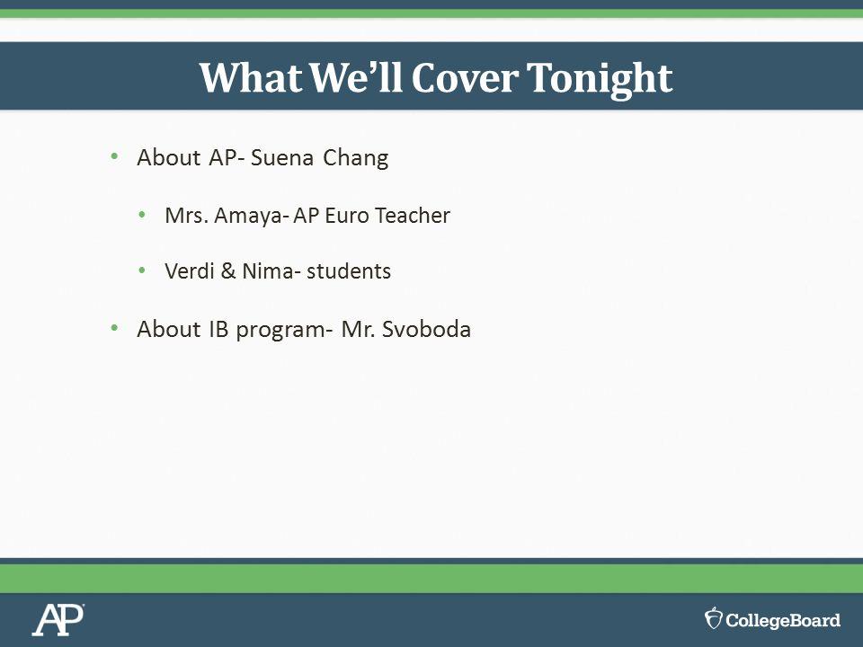 About AP- Suena Chang Mrs. Amaya- AP Euro Teacher Verdi & Nima- students About IB program- Mr.