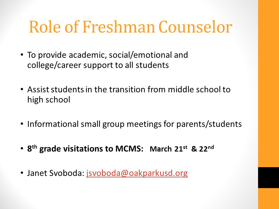 Role of Freshman Counselor To provide academic, social/emotional and college/career support to all students Assist students in the transition from middle school to high school Informational small group meetings for parents/students 8 th grade visitations to MCMS: March 21 st & 22 nd Janet Svoboda: jsvoboda@oakparkusd.orgjsvoboda@oakparkusd.org