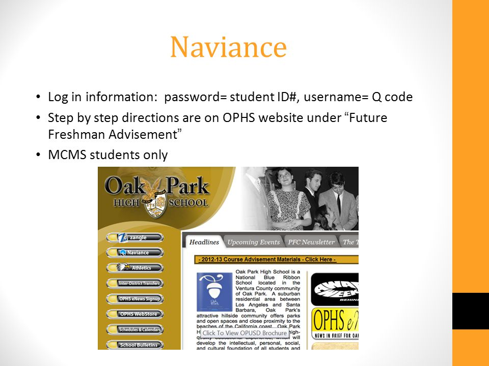 Naviance Log in information: password= student ID#, username= Q code Step by step directions are on OPHS website under Future Freshman Advisement MCMS students only
