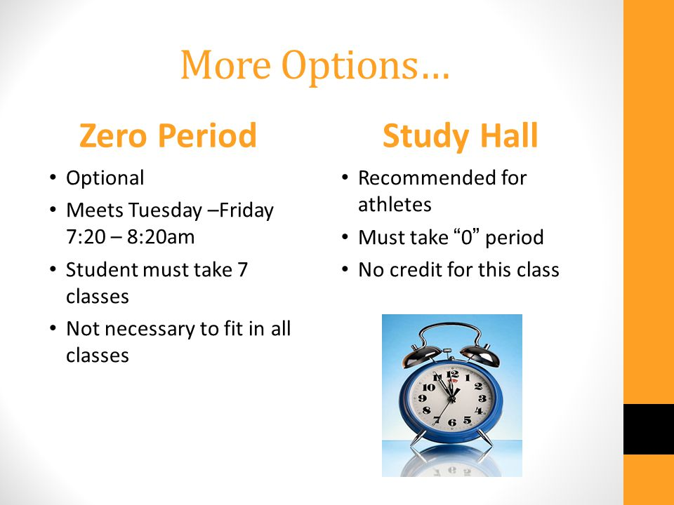 More Options… Zero Period Optional Meets Tuesday –Friday 7:20 – 8:20am Student must take 7 classes Not necessary to fit in all classes Study Hall Recommended for athletes Must take 0 period No credit for this class