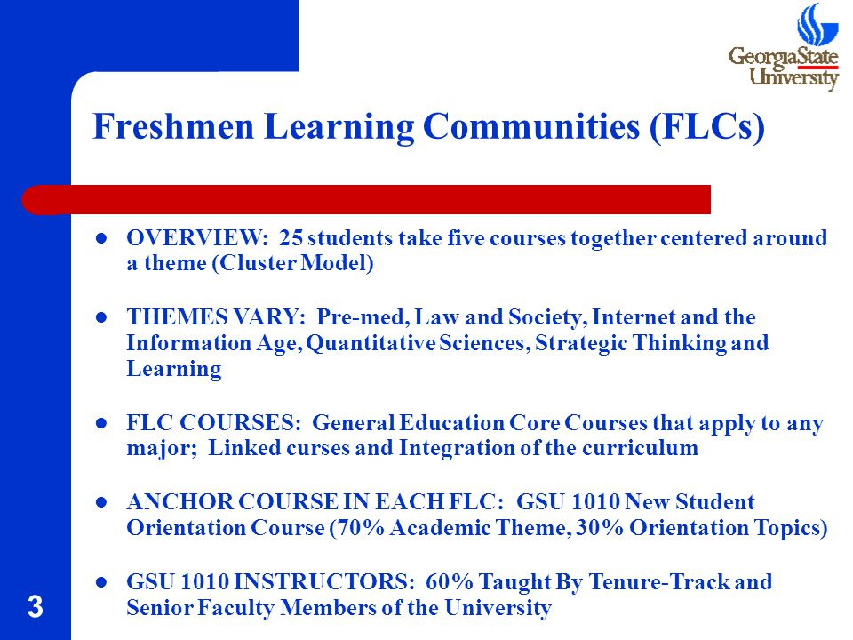 3 Freshmen Learning Communities (FLCs) OVERVIEW: 25 students take five courses together centered around a theme (Cluster Model) THEMES VARY: Pre-med, Law and Society, Internet and the Information Age, Quantitative Sciences, Strategic Thinking and Learning FLC COURSES: General Education Core Courses that apply to any major; Linked curses and Integration of the curriculum ANCHOR COURSE IN EACH FLC: GSU 1010 New Student Orientation Course (70% Academic Theme, 30% Orientation Topics) GSU 1010 INSTRUCTORS: 60% Taught By Tenure-Track and Senior Faculty Members of the University