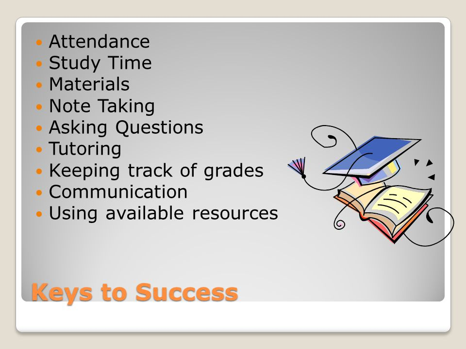 Keys to Success Attendance Study Time Materials Note Taking Asking Questions Tutoring Keeping track of grades Communication Using available resources