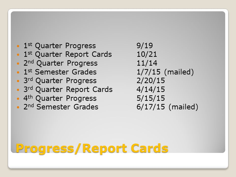 Progress/Report Cards 1 st Quarter Progress 1 st Quarter Report Cards 2 nd Quarter Progress 1 st Semester Grades 3 rd Quarter Progress 3 rd Quarter Report Cards 4 th Quarter Progress 2 nd Semester Grades 9/19 10/21 11/14 1/7/15 (mailed) 2/20/15 4/14/15 5/15/15 6/17/15 (mailed)