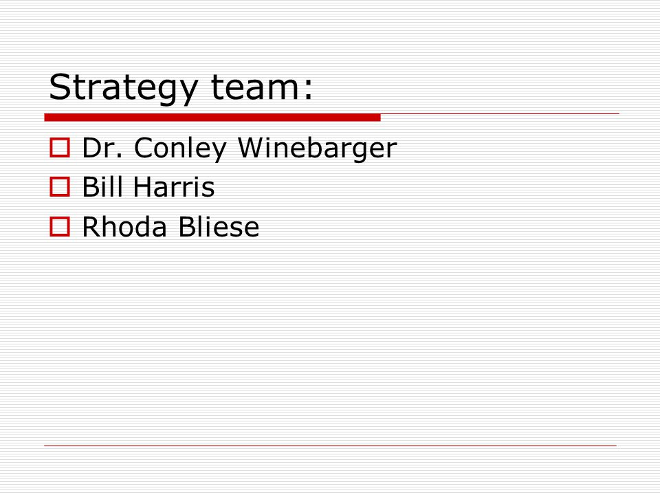 Strategy team:  Dr. Conley Winebarger  Bill Harris  Rhoda Bliese