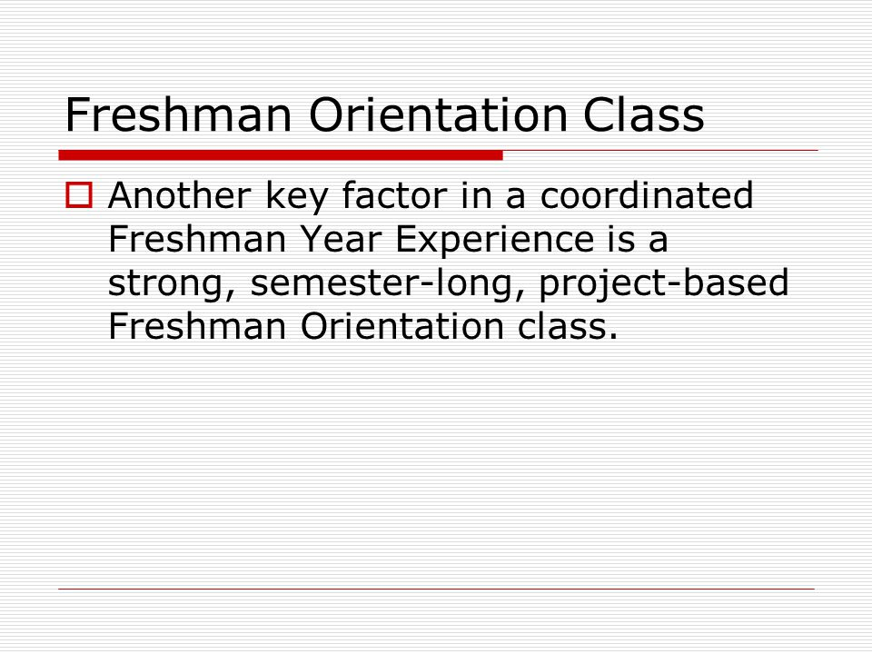 Freshman Orientation Class  Another key factor in a coordinated Freshman Year Experience is a strong, semester-long, project-based Freshman Orientation class.