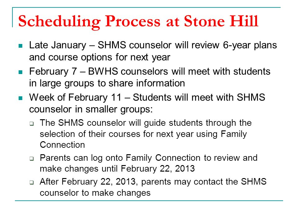Scheduling Process at Stone Hill Late January – SHMS counselor will review 6-year plans and course options for next year February 7 – BWHS counselors will meet with students in large groups to share information Week of February 11 – Students will meet with SHMS counselor in smaller groups:  The SHMS counselor will guide students through the selection of their courses for next year using Family Connection  Parents can log onto Family Connection to review and make changes until February 22, 2013  After February 22, 2013, parents may contact the SHMS counselor to make changes