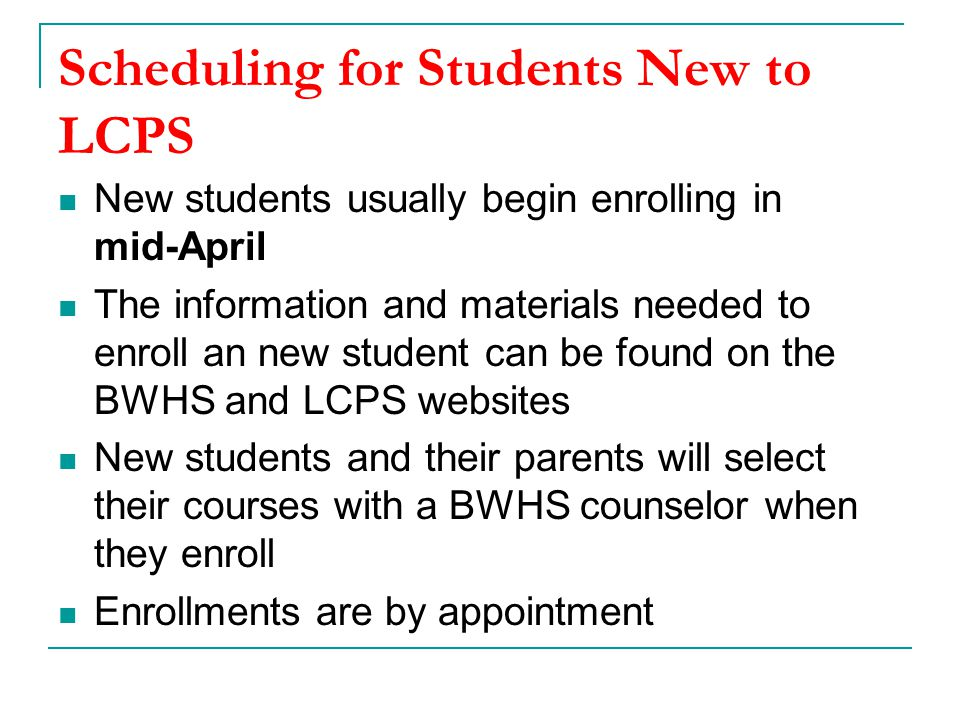 Scheduling for Students New to LCPS New students usually begin enrolling in mid-April The information and materials needed to enroll an new student can be found on the BWHS and LCPS websites New students and their parents will select their courses with a BWHS counselor when they enroll Enrollments are by appointment