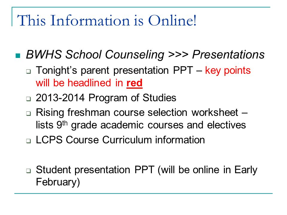 This Information is Online! BWHS School Counseling >>> Presentations  Tonight's parent presentation PPT – key points will be headlined in red  2013-