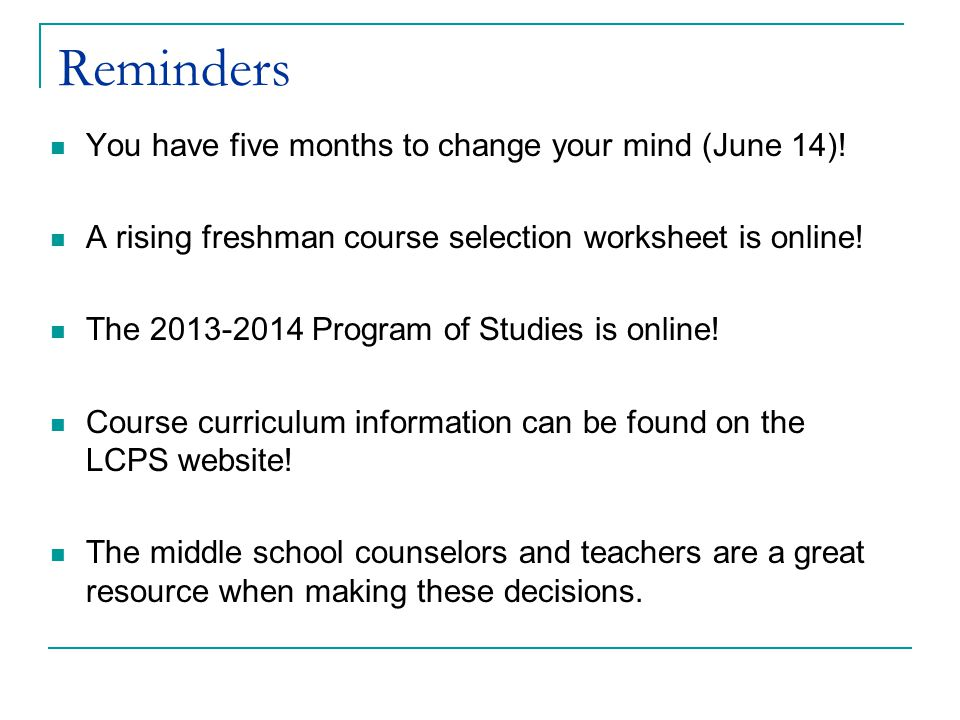 Reminders You have five months to change your mind (June 14)! A rising freshman course selection worksheet is online! The 2013-2014 Program of Studies