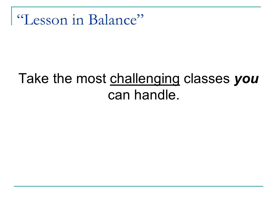 Lesson in Balance Take the most challenging classes you can handle.