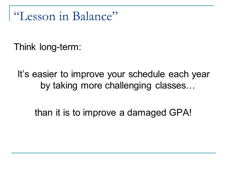 """Lesson in Balance"" Think long-term: It's easier to improve your schedule each year by taking more challenging classes… than it is to improve a damage"