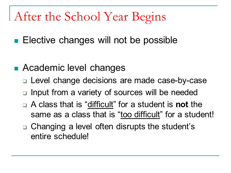 After the School Year Begins Elective changes will not be possible Academic level changes  Level change decisions are made case-by-case  Input from a variety of sources will be needed  A class that is difficult for a student is not the same as a class that is too difficult for a student.