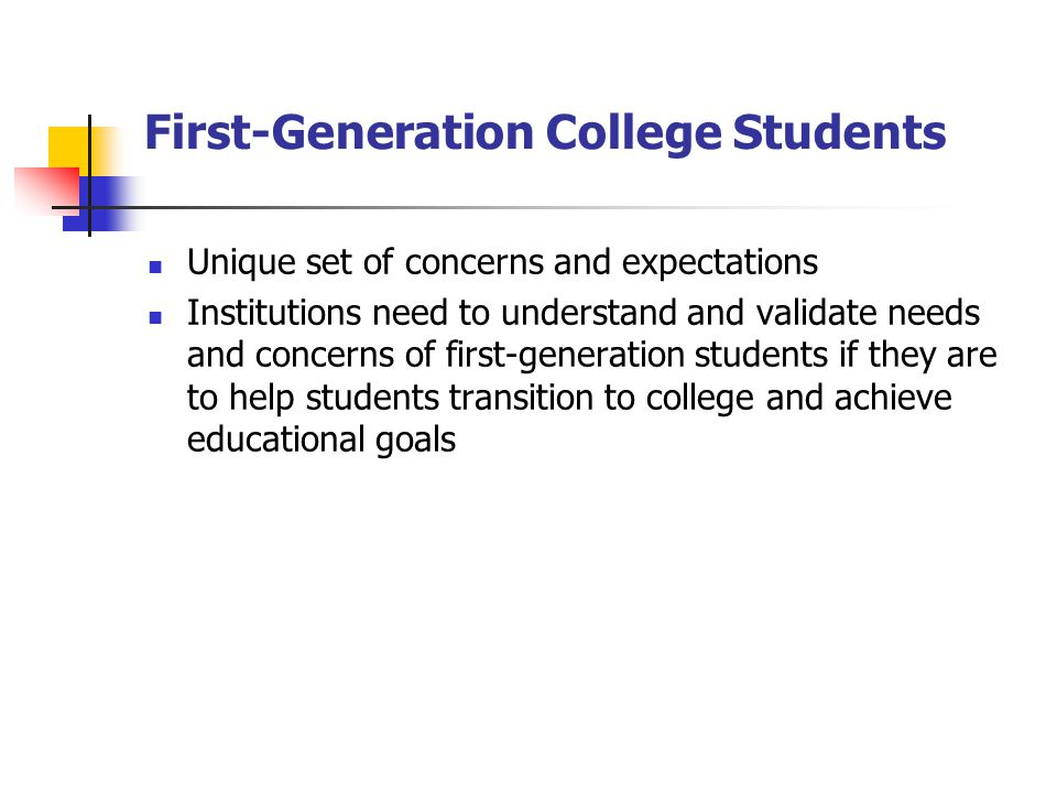 First-Generation College Students Unique set of concerns and expectations Institutions need to understand and validate needs and concerns of first-generation students if they are to help students transition to college and achieve educational goals