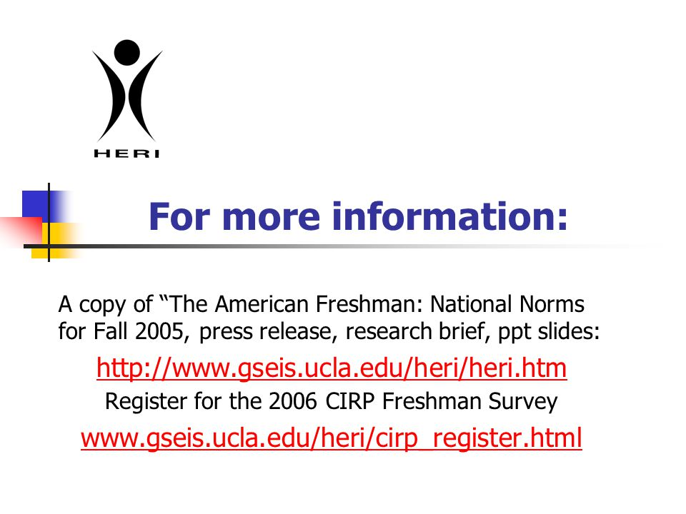 For more information: A copy of The American Freshman: National Norms for Fall 2005, press release, research brief, ppt slides: http://www.gseis.ucla.edu/heri/heri.htm http://www.gseis.ucla.edu/heri/heri.htm Register for the 2006 CIRP Freshman Survey www.gseis.ucla.edu/heri/cirp_register.html